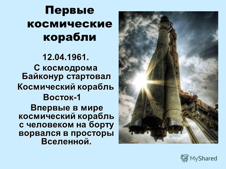 Первые космические корабли 12.04.1961. С космодрома Байконур стартовал С космодрома Байконур стартовал Космический корабль Космический корабльВосток-1 Впервые в мире космический корабль с человеком на борту ворвался в просторы Вселенной. Впервые в ми