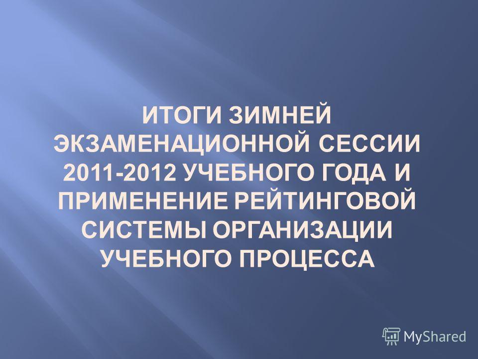 ИТОГИ ЗИМНЕЙ ЭКЗАМЕНАЦИОННОЙ СЕССИИ 2011-2012 УЧЕБНОГО ГОДА И ПРИМЕНЕНИЕ РЕЙТИНГОВОЙ СИСТЕМЫ ОРГАНИЗАЦИИ УЧЕБНОГО ПРОЦЕССА