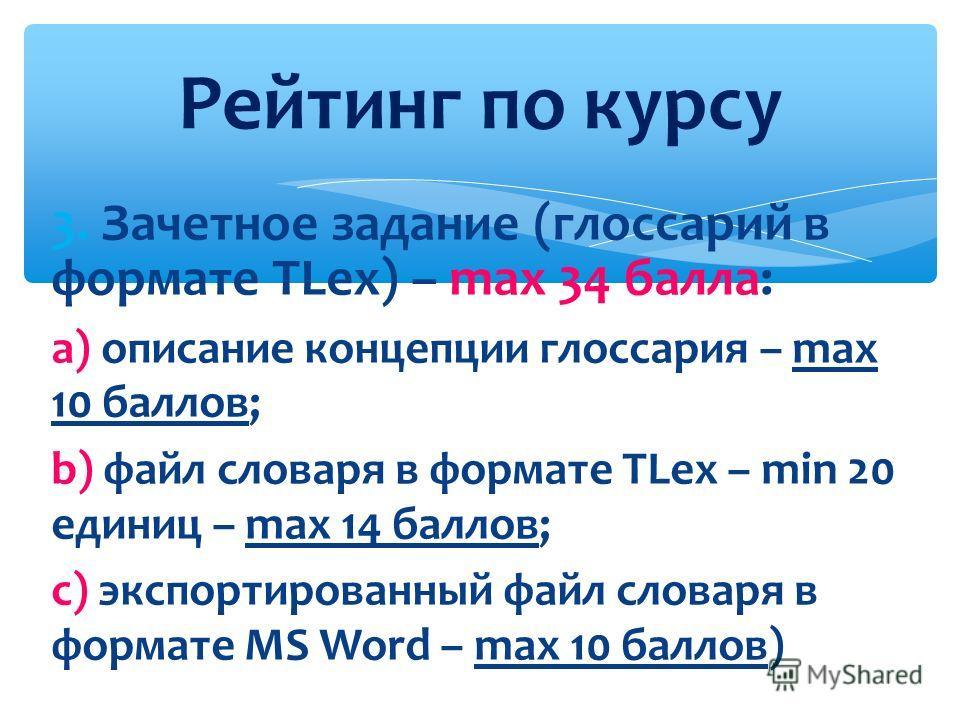 3. Зачетное задание (глоссарий в формате TLex) – max 34 балла: а) описание концепции глоссария – max 10 баллов; b) файл словаря в формате TLex – min 20 единиц – max 14 баллов; c) экспортированный файл словаря в формате MS Word – max 10 баллов) Рейтин