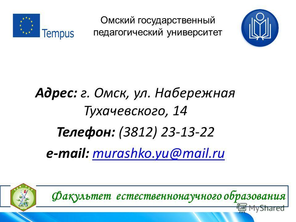Адрес: г. Омск, ул. Набережная Тухачевского, 14 Телефон: (3812) 23-13-22 e-mail: murashko.yu@mail.rumurashko.yu@mail.ru Омский государственный педагогический университет Факультет естественнонаучного образования