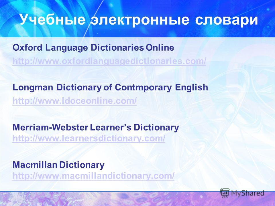 Учебные электронные словари Oxford Language Dictionaries Online http://www.oxfordlanguagedictionaries.com/ Longman Dictionary of Contmporary English http://www.ldoceonline.com/ Merriam-Webster Learners Dictionary http://www.learnersdictionary.com/ ht