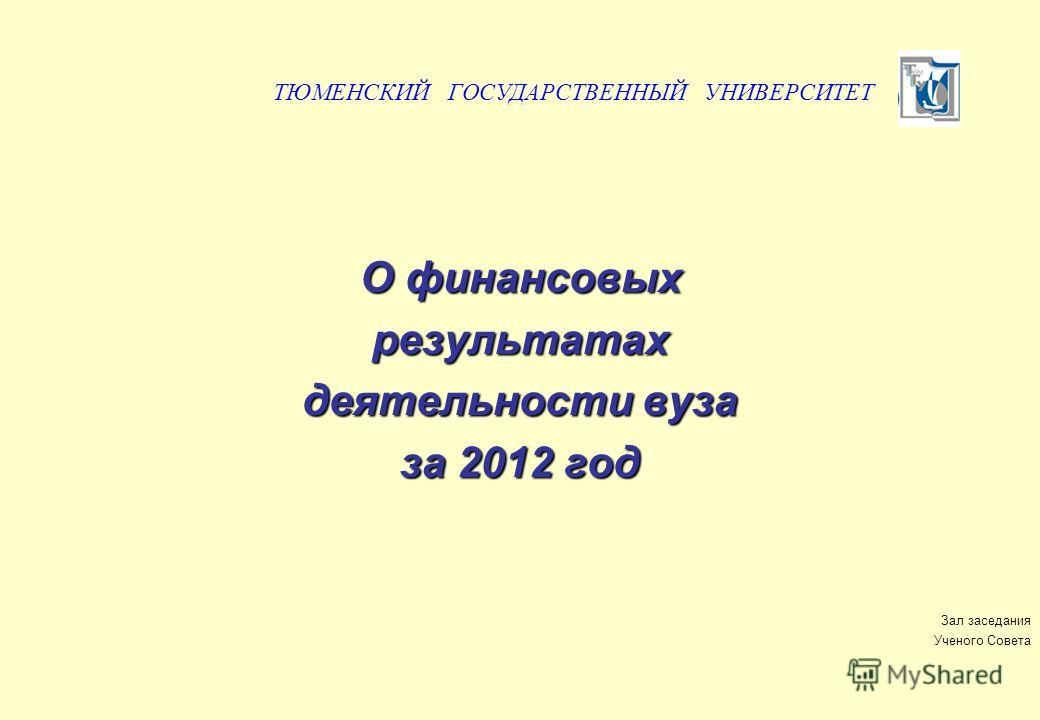 О финансовых результатах деятельности вуза за 2012 год Зал заседания Ученого Совета ТЮМЕНСКИЙ ГОСУДАРСТВЕННЫЙ УНИВЕРСИТЕТ