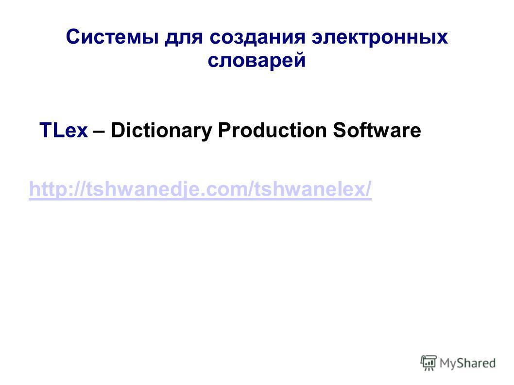 Системы для создания электронных словарей TLex – Dictionary Production Software http://tshwanedje.com/tshwanelex/