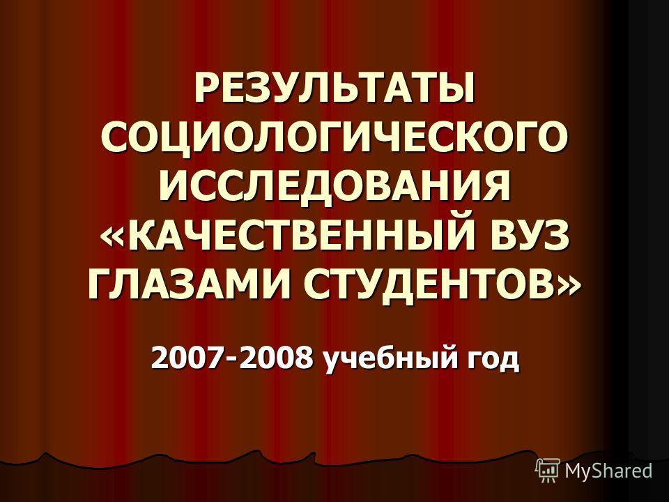 РЕЗУЛЬТАТЫ СОЦИОЛОГИЧЕСКОГО ИССЛЕДОВАНИЯ «КАЧЕСТВЕННЫЙ ВУЗ ГЛАЗАМИ СТУДЕНТОВ» 2007-2008 учебный год