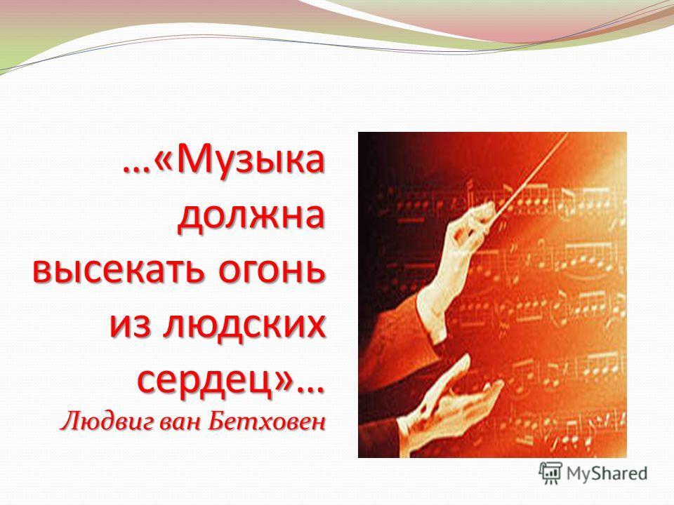 …«Музыка должна высекать огонь из людских сердец»… Людвиг ван Бетховен