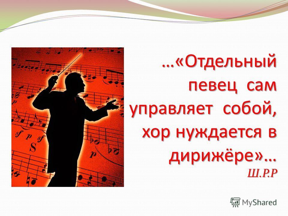 …«Отдельный певец сам управляет собой, хор нуждается в дирижёре»… Ш.Р.Р