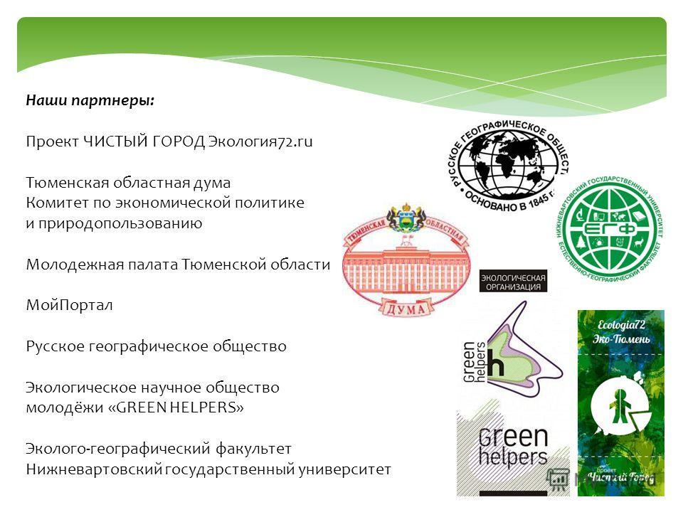 Наши партнеры: Проект ЧИСТЫЙ ГОРОД Экология72.ru Тюменская областная дума Комитет по экономической политике и природопользованию Молодежная палата Тюменской области МойПортал Русское географическое общество Экологическое научное общество молодёжи «GR
