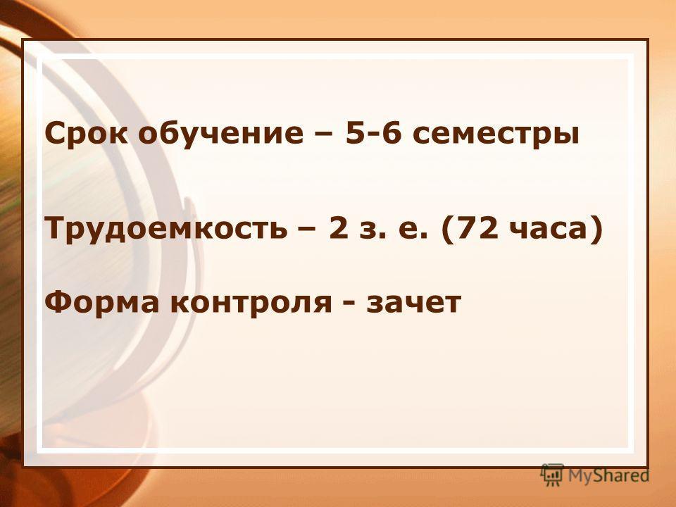 Форма контроля - зачет Срок обучение – 5-6 семестры Трудоемкость – 2 з. е. (72 часа)