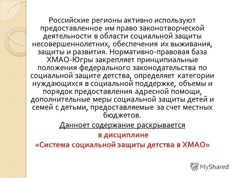 Российские регионы активно используют предоставленное им право законотворческой деятельности в области социальной защиты несовершеннолетних, обеспечения их выживания, защиты и развития. Нормативно - правовая база ХМАО - Югры закрепляет принципиальные