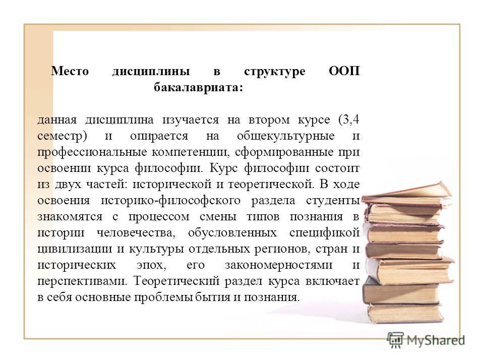 Место дисциплины в структуре ООП бакалавриата: данная дисциплина изучается на втором курсе (3,4 семестр) и опирается на общекультурные и профессиональные компетенции, сформированные при освоении курса философии. Курс философии состоит из двух частей: