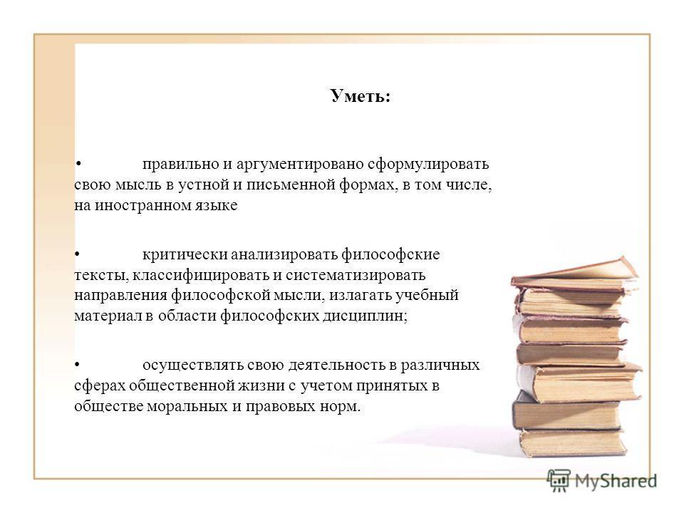 Уметь: правильно и аргументировано сформулировать свою мысль в устной и письменной формах, в том числе, на иностранном языке критически анализировать философские тексты, классифицировать и систематизировать направления философской мысли, излагать уче
