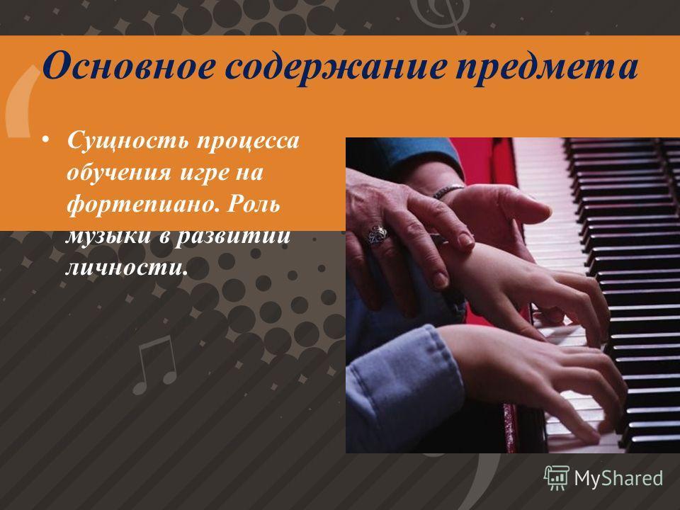 Основное содержание предмета Сущность процесса обучения игре на фортепиано. Роль музыки в развитии личности.