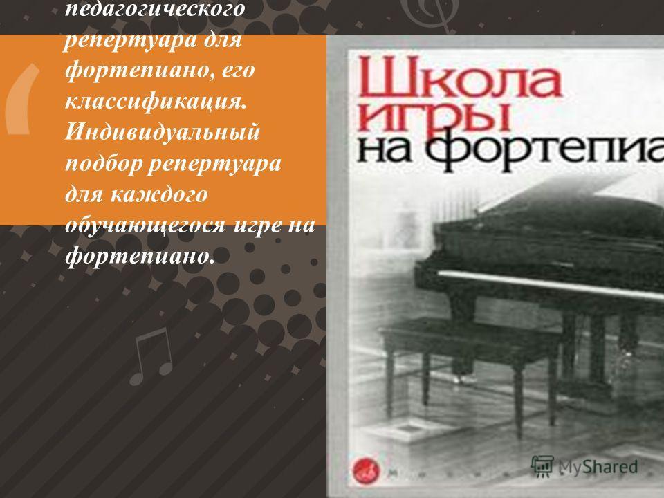 Анализ педагогического репертуара для фортепиано, его классификация. Индивидуальный подбор репертуара для каждого обучающегося игре на фортепиано.