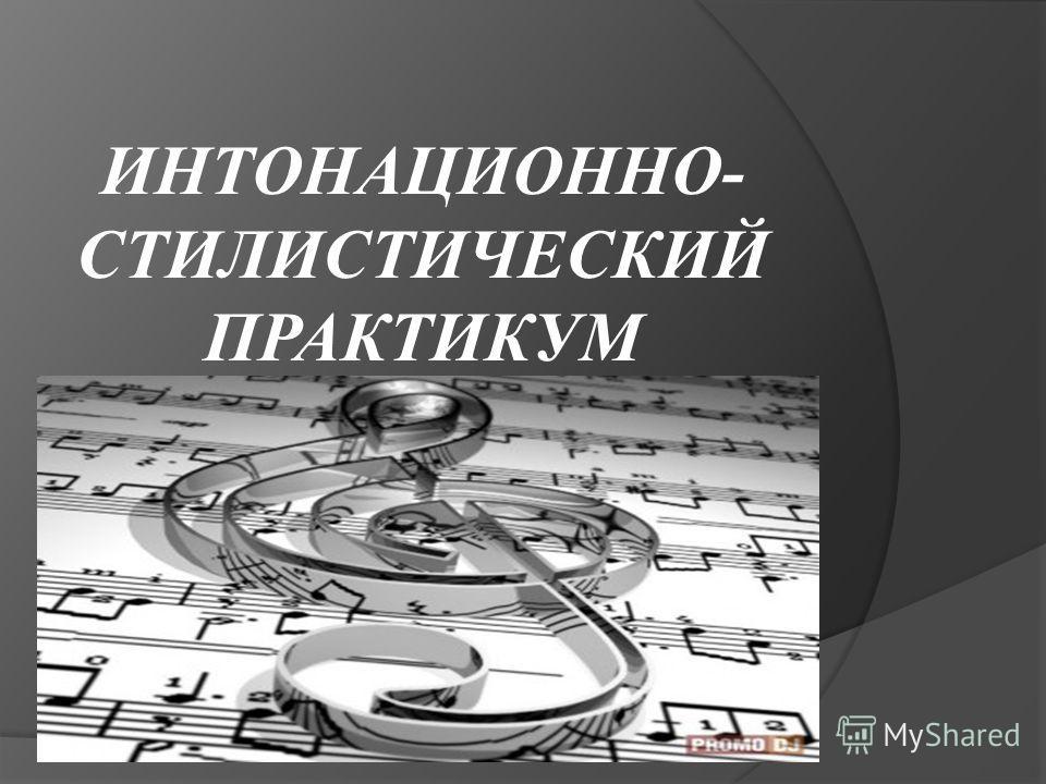 ИНТОНАЦИОННО- СТИЛИСТИЧЕСКИЙ ПРАКТИКУМ