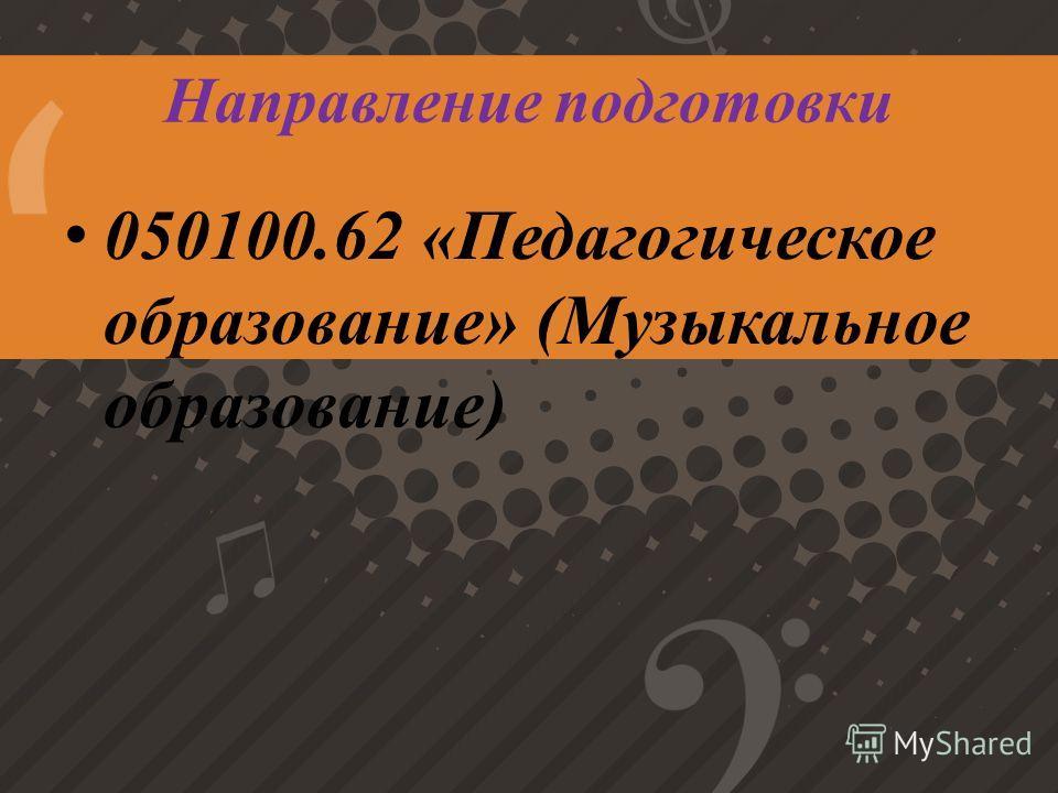 Направление подготовки 050100.62 «Педагогическое образование» (Музыкальное образование)