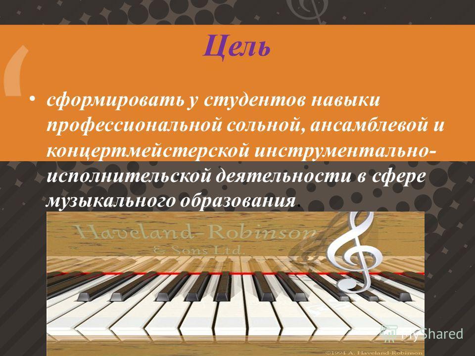 Цель сформировать у студентов навыки профессиональной сольной, ансамблевой и концертмейстерской инструментально- исполнительской деятельности в сфере музыкального образования.