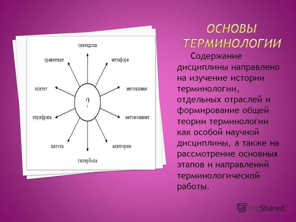 Содержание дисциплины направлено на изучение истории терминологии, отдельных отраслей и формирование общей теории терминологии как особой научной дисциплины, а также на рассмотрение основных этапов и направлений терминологической работы.