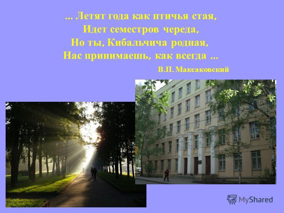 … Летят года как птичья стая, Идет семестров череда, Но ты, Кибальчича родная, Нас принимаешь, как всегда … В. П. Максаковский