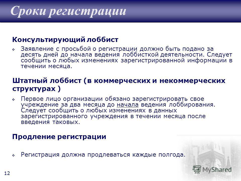 12 Сроки регистрации Заявление с просьбой о регистрации должно быть подано за десять дней до начала ведения лоббисткой деятельности. Следует сообщить о любых изменениях зарегистрированной информации в течении месяца. Первое лицо организации обязано з