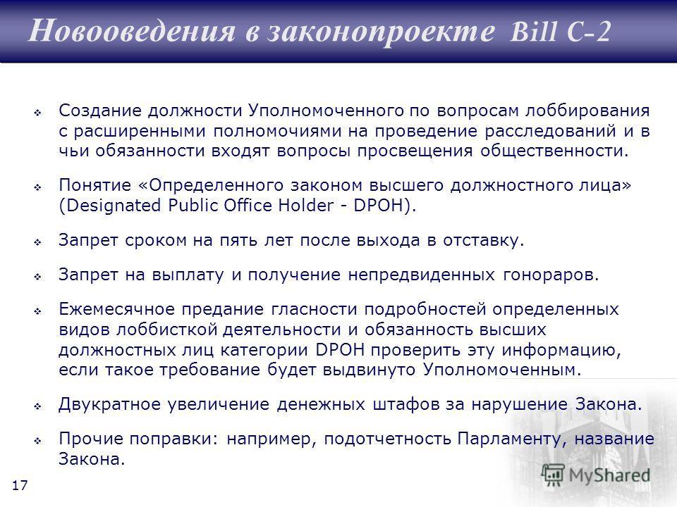 17 Новооведения в законопроекте Bill C-2 Создание должности Уполномоченного по вопросам лоббирования с расширенными полномочиями на проведение расследований и в чьи обязанности входят вопросы просвещения общественности. Понятие «Определенного законом