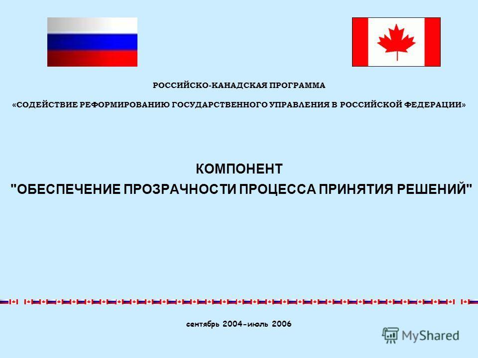 КОМПОНЕНТ ОБЕСПЕЧЕНИЕ ПРОЗРАЧНОСТИ ПРОЦЕССА ПРИНЯТИЯ РЕШЕНИЙ сентябрь 2004-июль 2006 РОССИЙСКО-КАНАДСКАЯ ПРОГРАММА « СОДЕЙСТВИЕ РЕФОРМИРОВАНИЮ ГОСУДАРСТВЕННОГО УПРАВЛЕНИЯ В РОССИЙСКОЙ ФЕДЕРАЦИИ »
