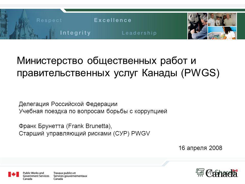 Министерство общественных работ и правительственных услуг Канады (PWGS) Делегация Российской Федерации Учебная поездка по вопросам борьбы с коррупцией Франк Брунетта (Frank Brunetta), Старший управляющий рисками (СУР) PWGV 16 апреля 2008