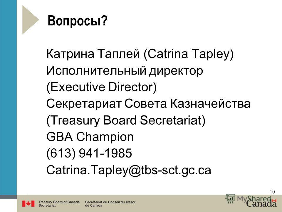 10 Вопросы? Катрина Таплей (Catrina Tapley) Исполнительный директор (Executive Director) Секретариат Совета Казначейства (Treasury Board Secretariat) GBA Champion (613) 941-1985 Catrina.Tapley@tbs-sct.gc.ca