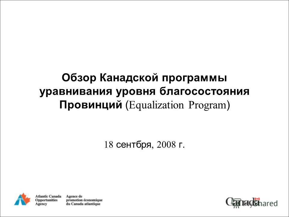 Обзор Канадской программы уравнивания уровня благосостояния Провинций ( Equalization Program ) 18 сентбря, 2008 г.