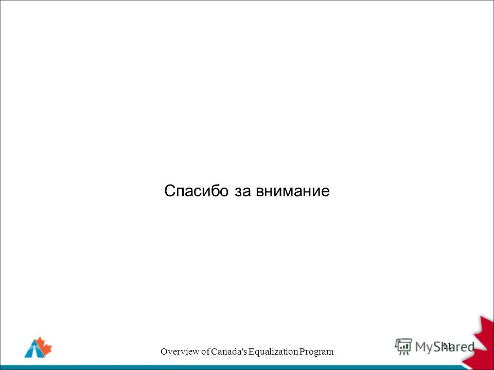 Спасибо за внимание 11 Overview of Canada's Equalization Program