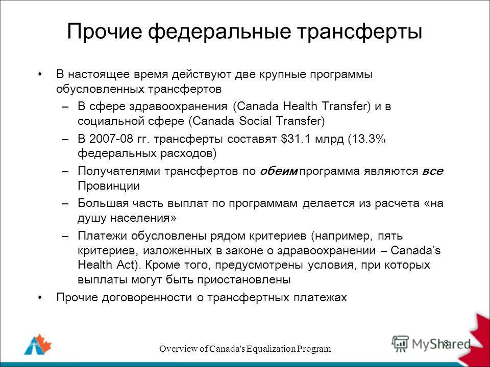 Прочие федеральные трансферты В настоящее время действуют две крупные программы обусловленных трансфертов –В сфере здравоохранения (Canada Health Transfer) и в социальной сфере (Canada Social Transfer) –В 2007-08 гг. трансферты составят $31.1 млрд (1