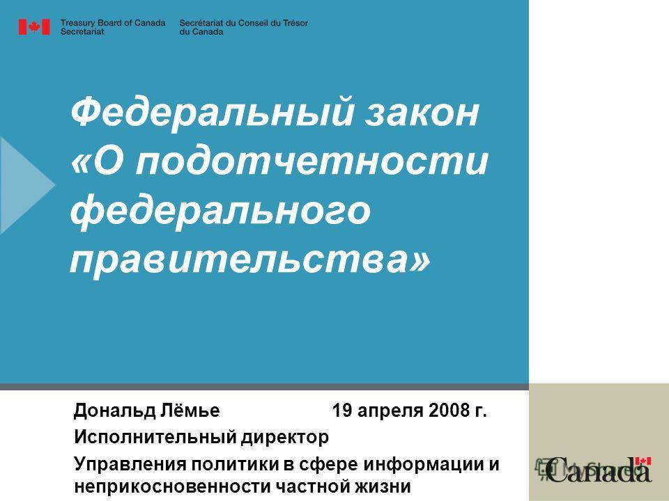 Федеральный закон «О подотчетности федерального правительства» Дональд Лёмье 19 апреля 2008 г. Исполнительный директор Управления политики в сфере информации и неприкосновенности частной жизни