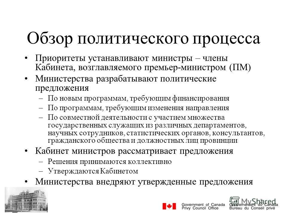 3 Обзор политического процесса Приоритеты устанавливают министры – члены Кабинета, возглавляемого премьер-министром (ПМ) Министерства разрабатывают политические предложения –По новым программам, требующим финансирования –По программам, требующим изме