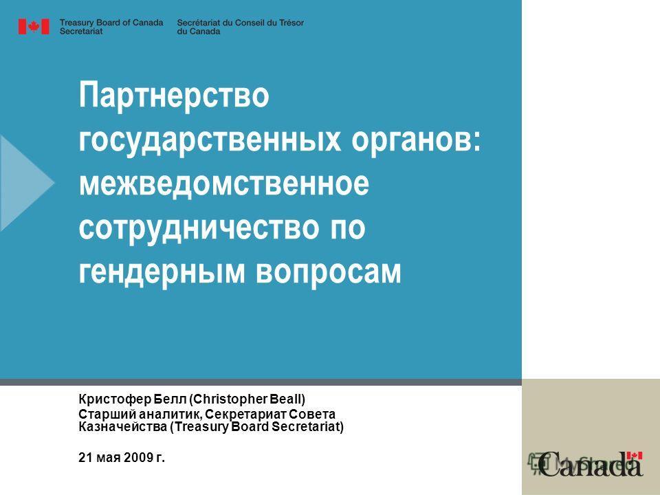 Партнерство государственных органов: межведомственное сотрудничество по гендерным вопросам Кристофер Белл (Christopher Beall) Старший аналитик, Секретариат Совета Казначейства (Treasury Board Secretariat) 21 мая 2009 г.
