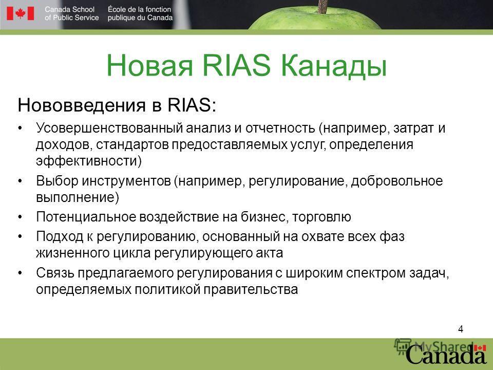 4 Новая RIAS Канады Нововведения в RIAS: Усовершенствованный анализ и отчетность (например, затрат и доходов, стандартов предоставляемых услуг, определения эффективности) Выбор инструментов (например, регулирование, добровольное выполнение) Потенциал