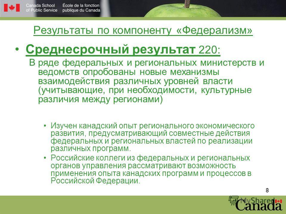 8 Результаты по компоненту «Федерализм» Среднесрочный результат 220: В ряде федеральных и региональных министерств и ведомств опробованы новые механизмы взаимодействия различных уровней власти (учитывающие, при необходимости, культурные различия межд