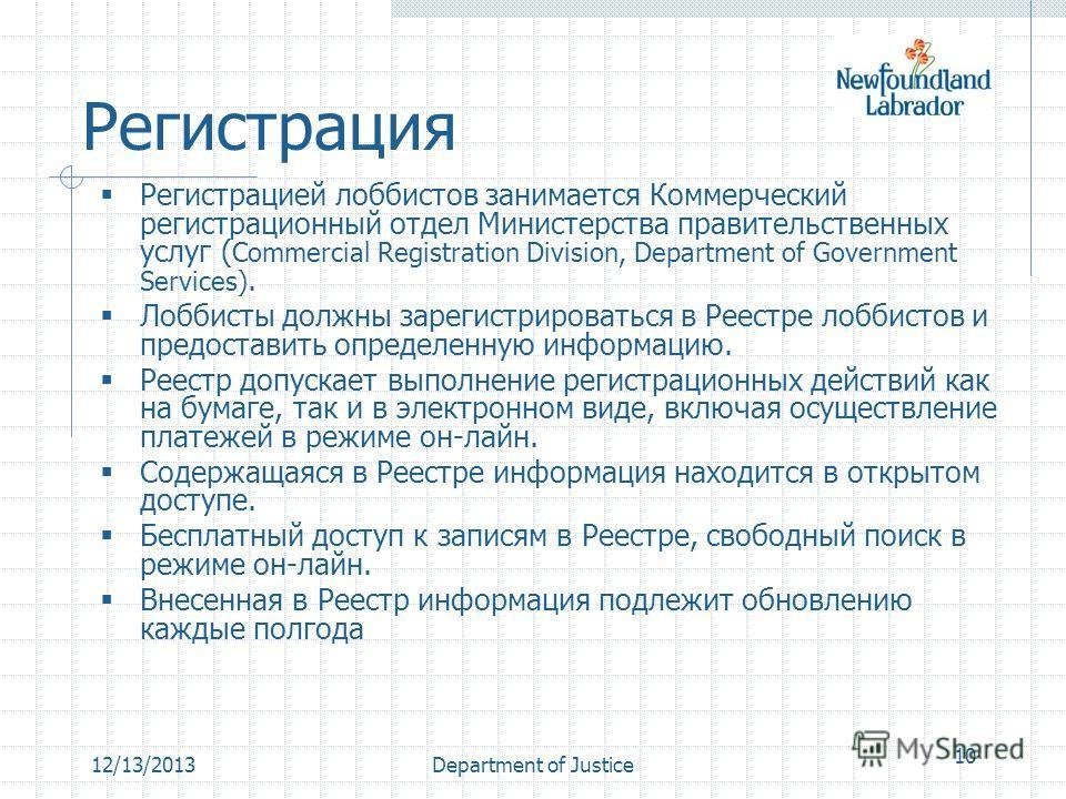 12/13/2013Department of Justice 10 Регистрация Регистрацией лоббистов занимается Коммерческий регистрационный отдел Министерства правительственных услуг ( Commercial Registration Division, Department of Government Services). Лоббисты должны зарегистр