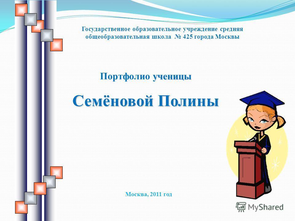 ученицы Портфолио ученицы Семёновой Полины Государственное образовательное учреждение средняя общеобразовательная школа 425 города Москвы Москва, 2011 год