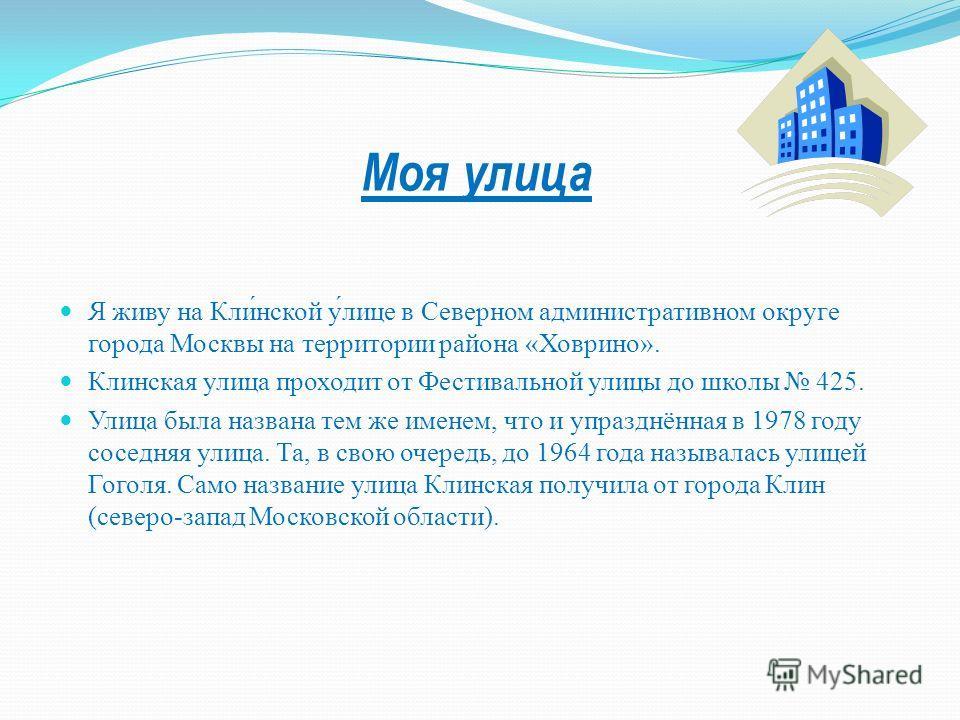 Я живу на Кли́нской у́лице в Северном административном округе города Москвы на территории района «Ховрино». Клинская улица проходит от Фестивальной улицы до школы 425. Улица была названа тем же именем, что и упразднённая в 1978 году соседняя улица. Т