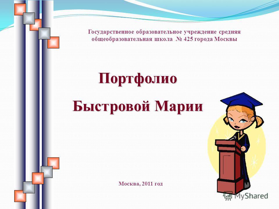 Портфолио Быстровой Марии Государственное образовательное учреждение средняя общеобразовательная школа 425 города Москвы Москва, 2011 год