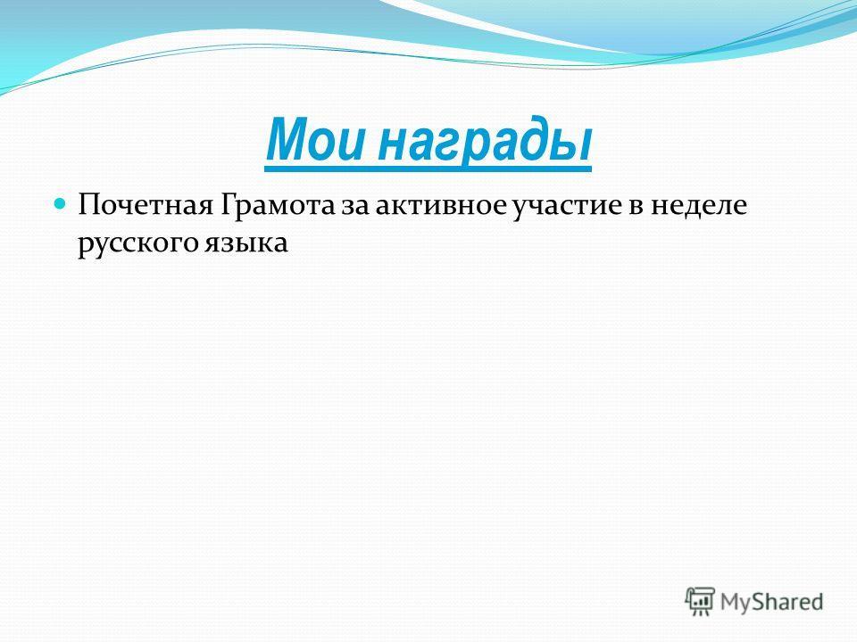 Мои награды Почетная Грамота за активное участие в неделе русского языка