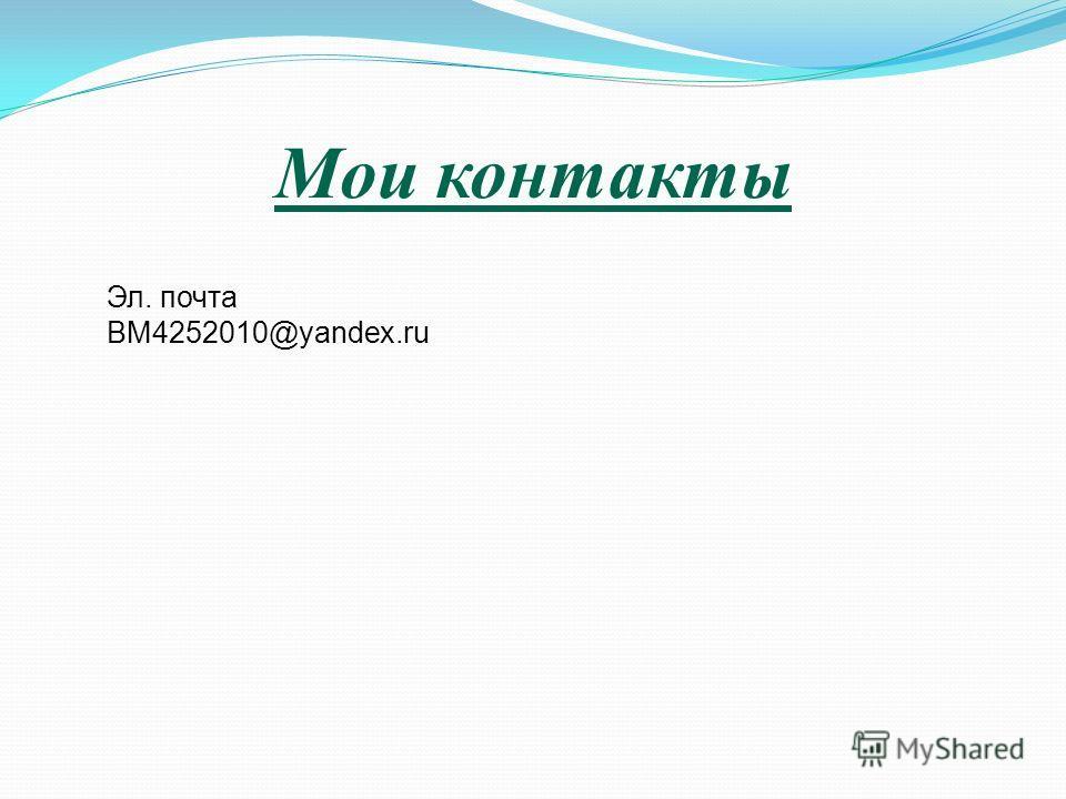 Мои контакты Эл. почта BM4252010@yandex.ru