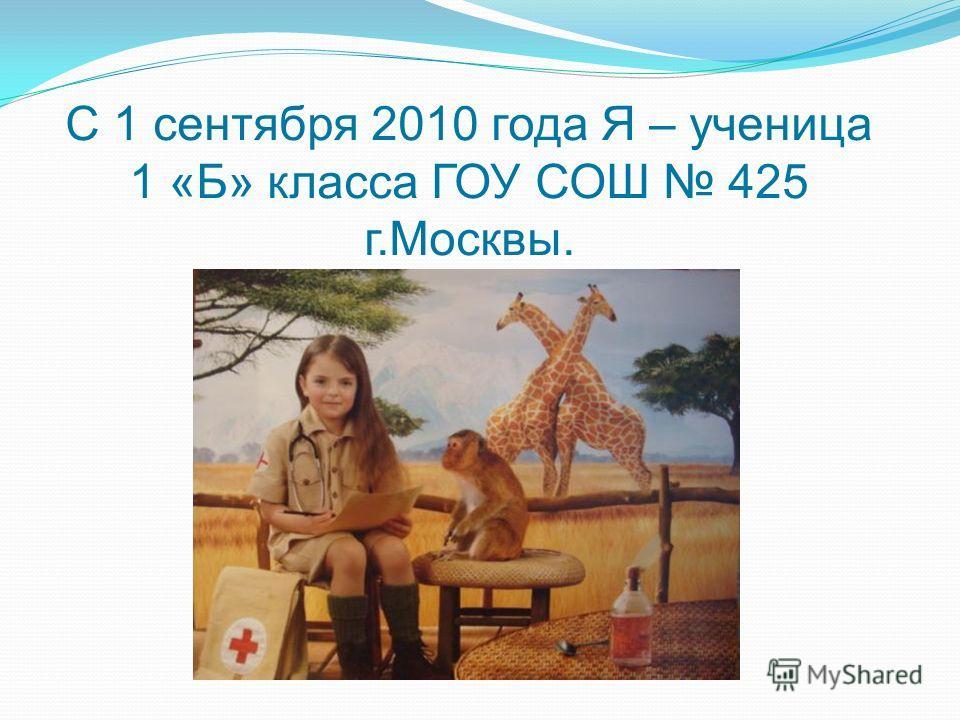 С 1 сентября 2010 года Я – ученица 1 «Б» класса ГОУ СОШ 425 г.Москвы.