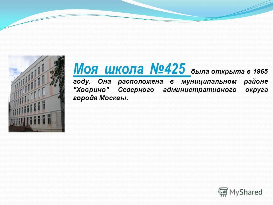 Моя школа 425 была открыта в 1965 году. Она расположена в муниципальном районе Ховрино Северного административного округа города Москвы.