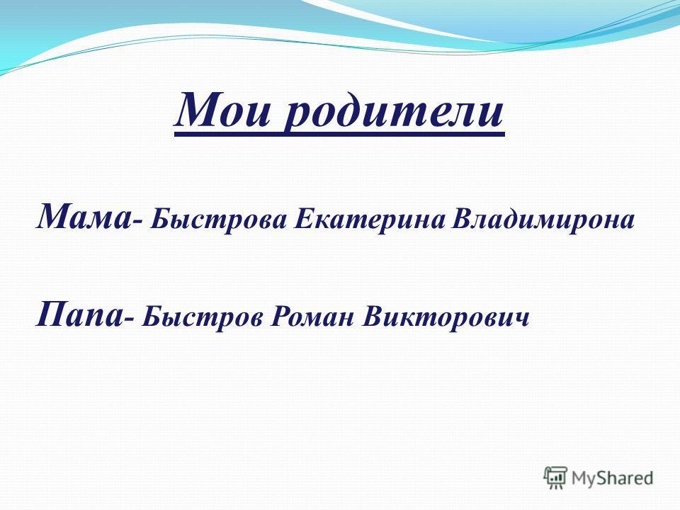 Мои родители Мама - Быстрова Екатерина Владимирона Папа - Быстров Роман Викторович