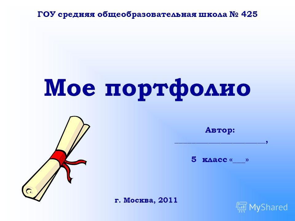 Мое портфолио Автор: ______________________, 5 класс «___» ГОУ средняя общеобразовательная школа 425 г. Москва, 2011