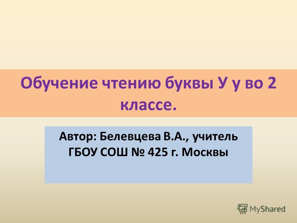Обучение чтению буквы У у во 2 классе. Автор: Белевцева В.А., учитель ГБОУ СОШ 425 г. Москвы