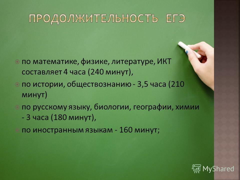 по математике, физике, литературе, ИКТ составляет 4 часа (240 минут), по истории, обществознанию - 3,5 часа (210 минут) по русскому языку, биологии, географии, химии - 3 часа (180 минут), по иностранным языкам - 160 минут;
