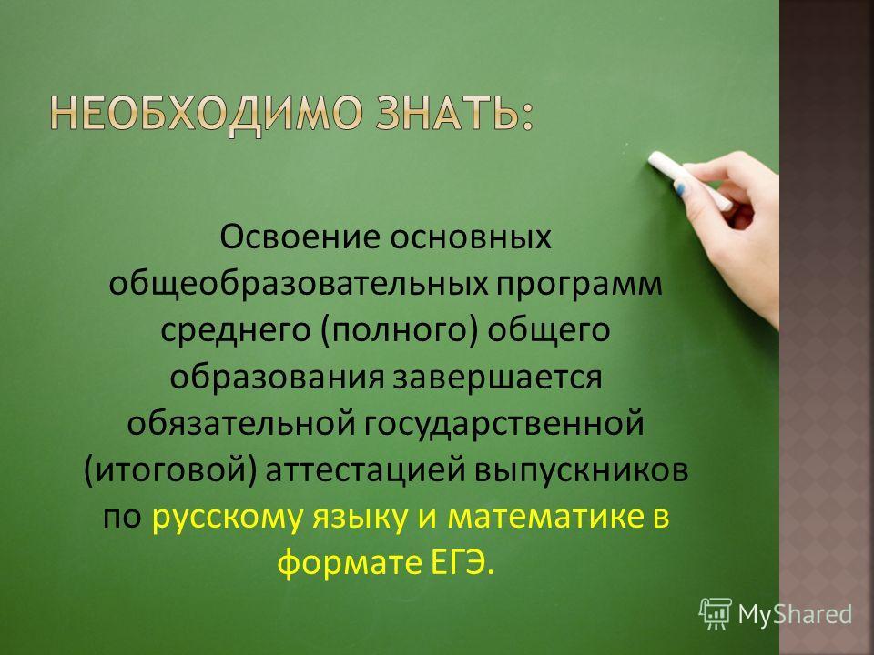Освоение основных общеобразовательных программ среднего (полного) общего образования завершается обязательной государственной (итоговой) аттестацией выпускников по русскому языку и математике в формате ЕГЭ.