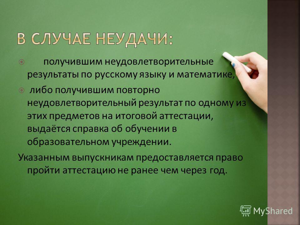 получившим неудовлетворительные результаты по русскому языку и математике, либо получившим повторно неудовлетворительный результат по одному из этих предметов на итоговой аттестации, выдаётся справка об обучении в образовательном учреждении. Указанны
