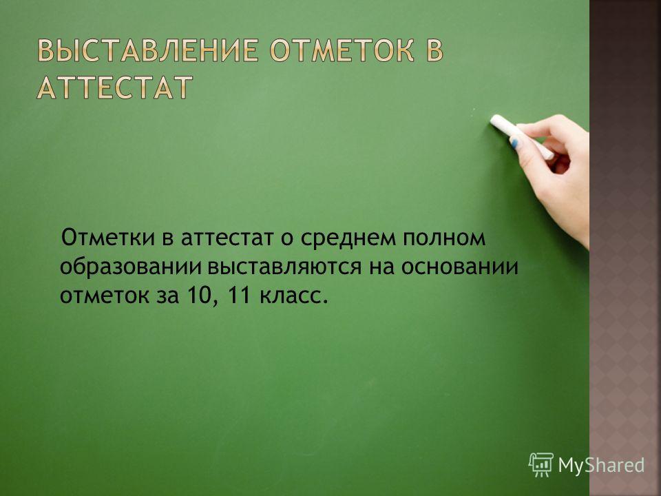 Отметки в аттестат о среднем полном образовании выставляются на основании отметок за 10, 11 класс.